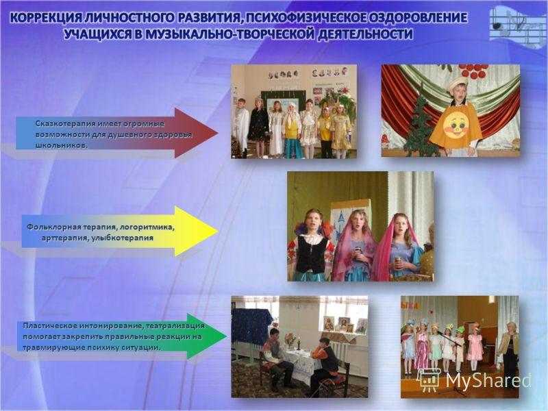 Сказкотерапия имеет огромные возможности для душевного здоровья школьников. Пластическое интонирование, театрализация помогает закрепить правильные реакции на травмирующие психику ситуации. Фольклорная терапия, логоритмика, арттерапия, улыбкотерапия