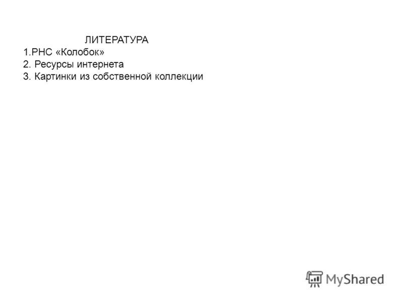 ЛИТЕРАТУРА 1.РНС «Колобок» 2. Ресурсы интернета 3. Картинки из собственной коллекции