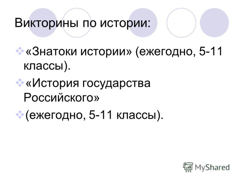 Викторины по истории: «Знатоки истории» (ежегодно, 5-11 классы). «История государства Российского» (ежегодно, 5-11 классы).