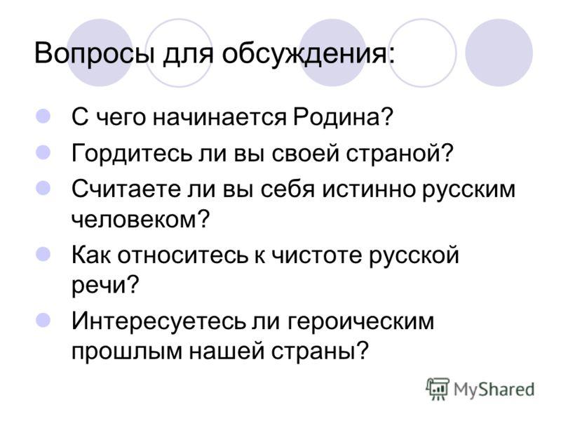 Вопросы для обсуждения: С чего начинается Родина? Гордитесь ли вы своей страной? Считаете ли вы себя истинно русским человеком? Как относитесь к чистоте русской речи? Интересуетесь ли героическим прошлым нашей страны?