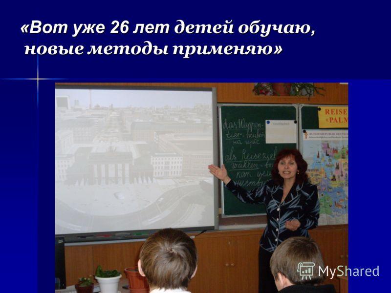 «Вот уже 26 лет детей обучаю, новые методы применяю »