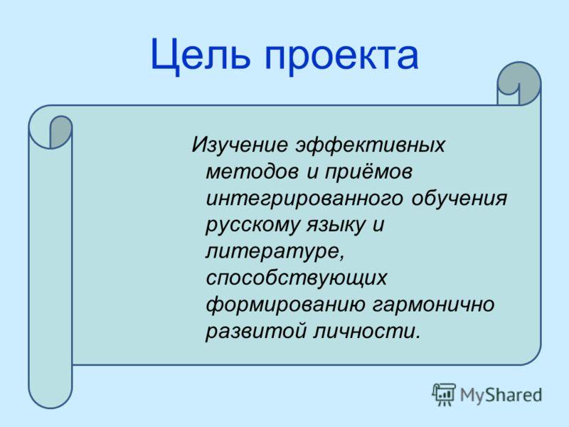 Цель проекта Изучение эффективных методов и приёмов интегрированного обучения русскому языку и литературе, способствующих формированию гармонично развитой личности.