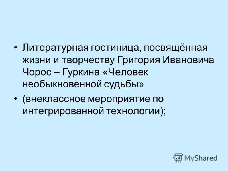 Литературная гостиница, посвящённая жизни и творчеству Григория Ивановича Чорос – Гуркина «Человек необыкновенной судьбы» (внеклассное мероприятие по интегрированной технологии);