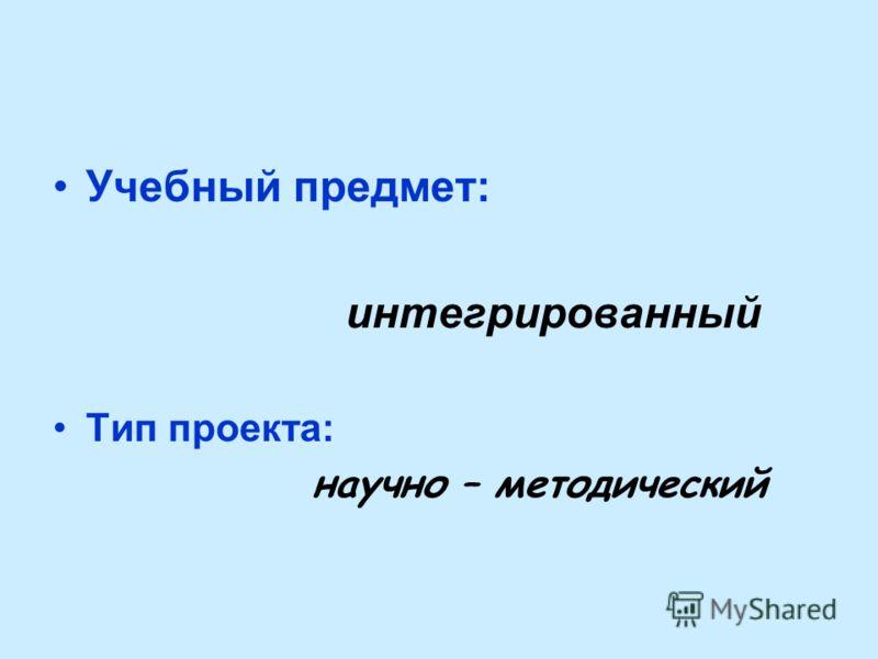 Учебный предмет: интегрированный Тип проекта: научно – методический