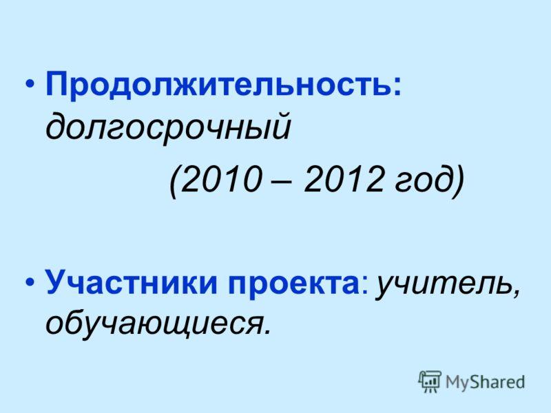 Продолжительность: долгосрочный (2010 – 2012 год) Участники проекта: учитель, обучающиеся.