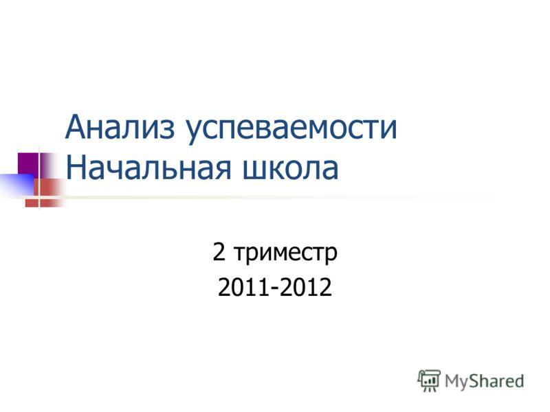 Анализ успеваемости Начальная школа 2 триместр 2011-2012