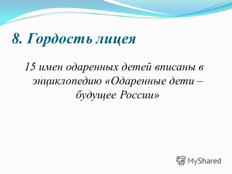 8. Гордость лицея 15 имен одаренных детей вписаны в энциклопедию «Одаренные дети – будущее России»