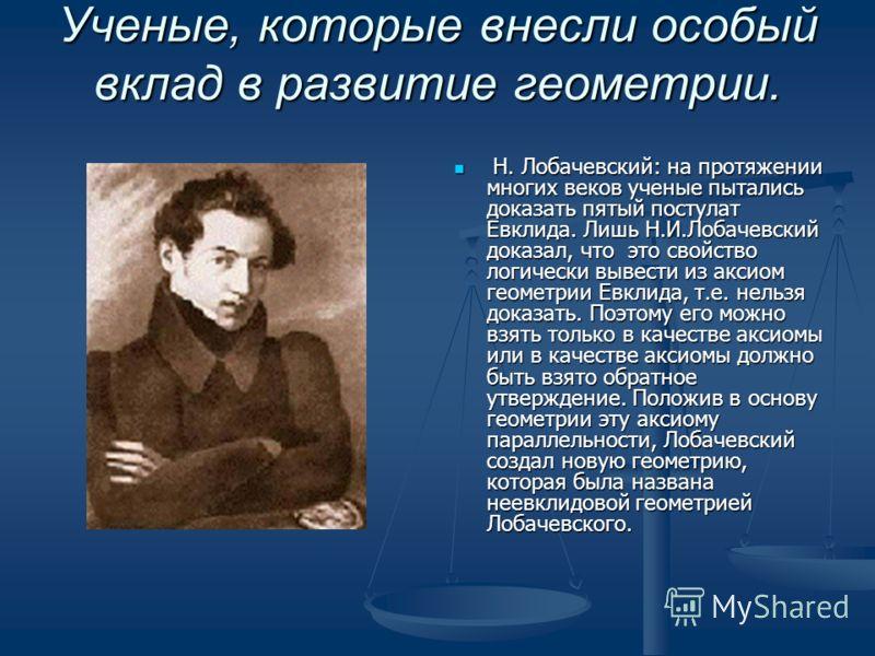 Ученые, которые внесли особый вклад в развитие геометрии. Ученые, которые внесли особый вклад в развитие геометрии. Евклид. Главнейшим вкладом в развитие геометрии были 13 книг его Начал. В них содержались данные не только о элементарной геометрии. Н
