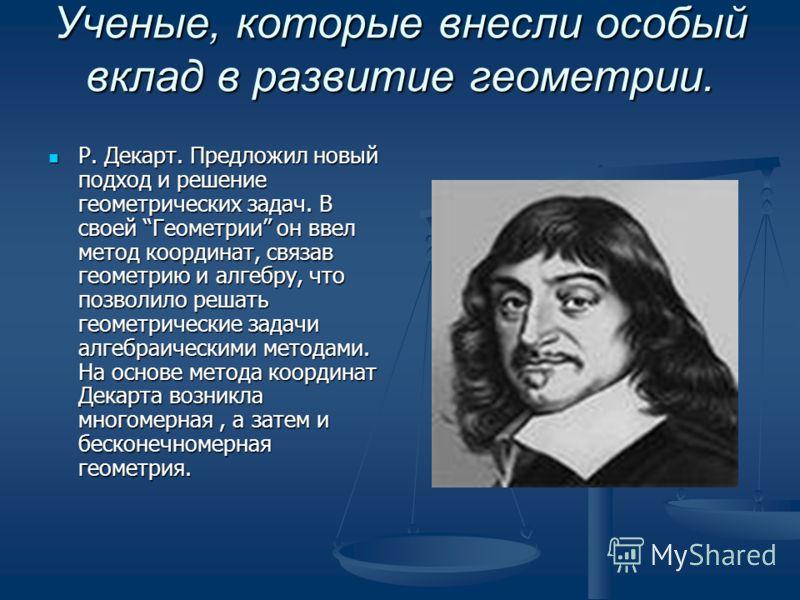 Ученые, которые внесли особый вклад в развитие геометрии. Н. Лобачевский: на протяжении многих веков ученые пытались доказать пятый постулат Евклида. Лишь Н.И.Лобачевский доказал, что это свойство логически вывести из аксиом геометрии Евклида, т.е. н
