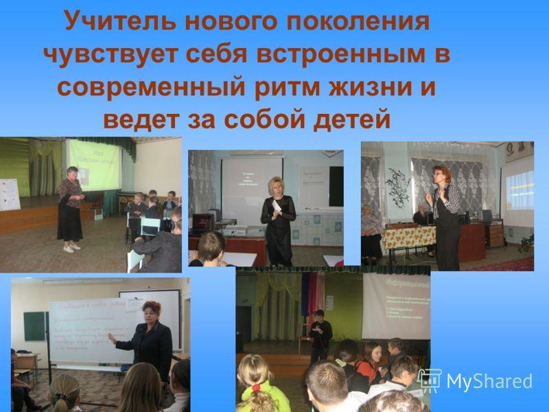 Учитель нового поколения чувствует себя встроенным в современный ритм жизни и ведет за собой детей