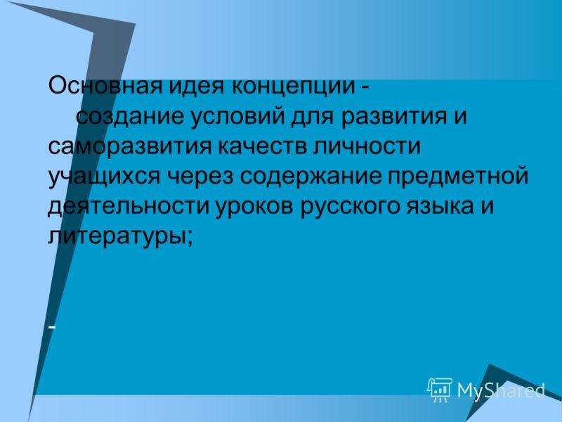 Основная идея концепции - создание условий для развития и саморазвития качеств личности учащихся через содержание предметной деятельности уроков русского языка и литературы; -
