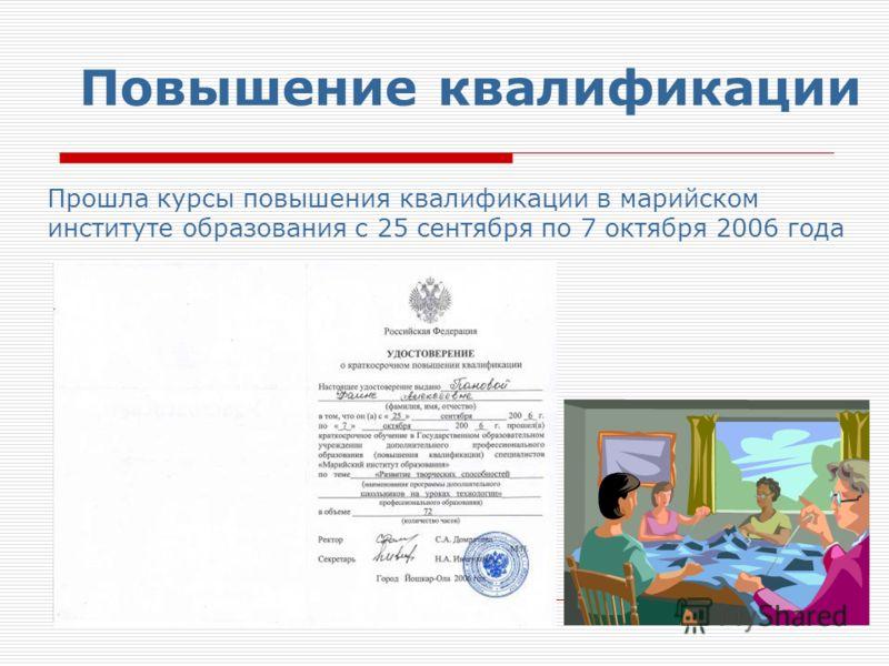 Повышение квалификации Прошла курсы повышения квалификации в марийском институте образования с 25 сентября по 7 октября 2006 года