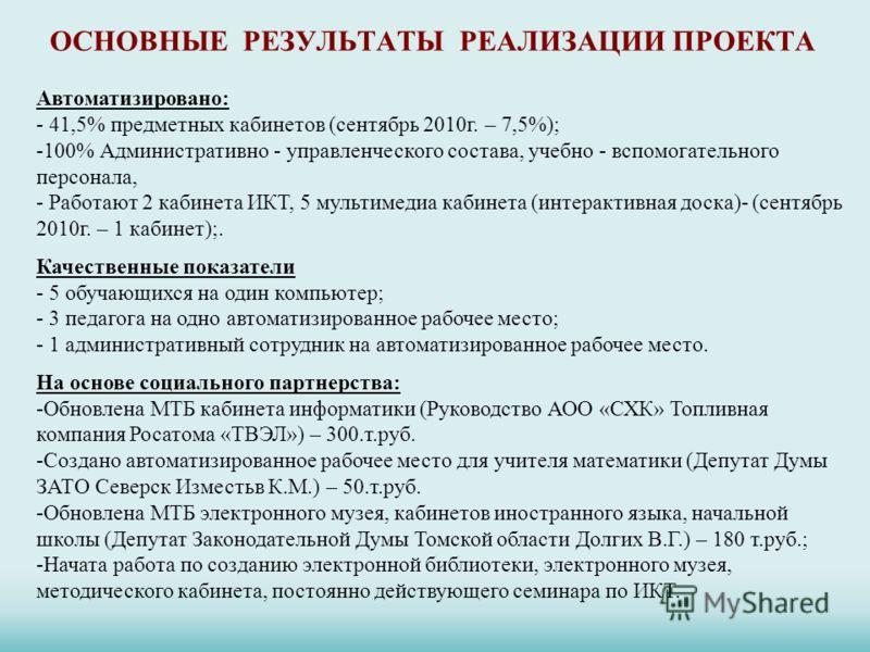 ОСНОВНЫЕ РЕЗУЛЬТАТЫ РЕАЛИЗАЦИИ ПРОЕКТА Автоматизировано: - 41,5% предметных кабинетов (сентябрь 2010г. – 7,5%); -100% Административно - управленческого состава, учебно - вспомогательного персонала, - Работают 2 кабинета ИКТ, 5 мультимедиа кабинета (и