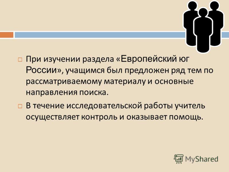 При изучении раздела « Европейский юг России », учащимся был предложен ряд тем по рассматриваемому материалу и основные направления поиска. В течение исследовательской работы учитель осуществляет контроль и оказывает помощь.