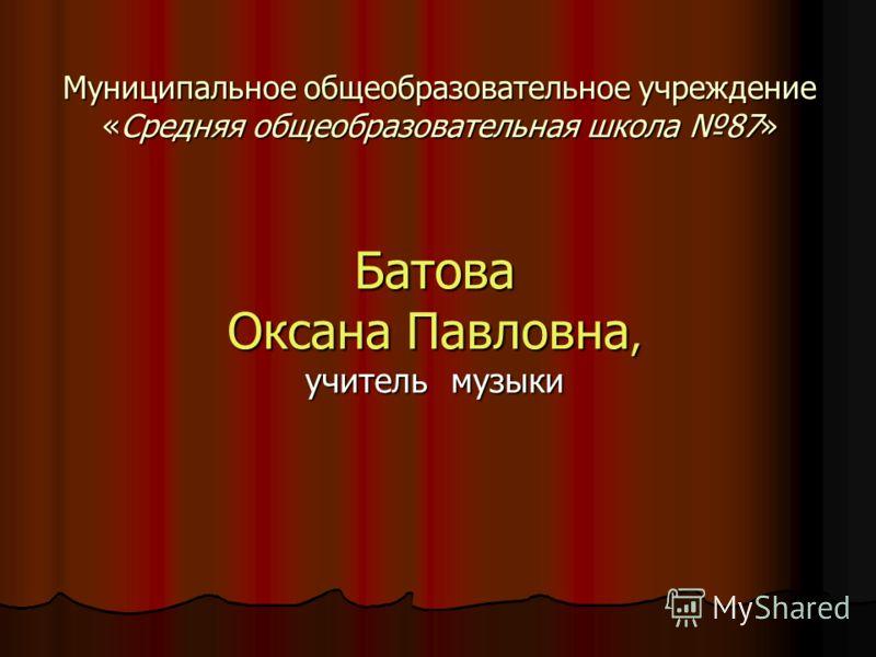 Муниципальное общеобразовательное учреждение «Средняя общеобразовательная школа 87» Батова Оксана Павловна, учитель музыки