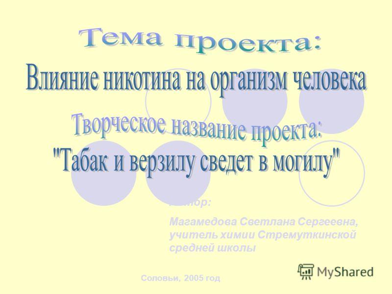 Автор: Магамедова Светлана Сергеевна, учитель химии Стремуткинской средней школы Соловьи, 2005 год