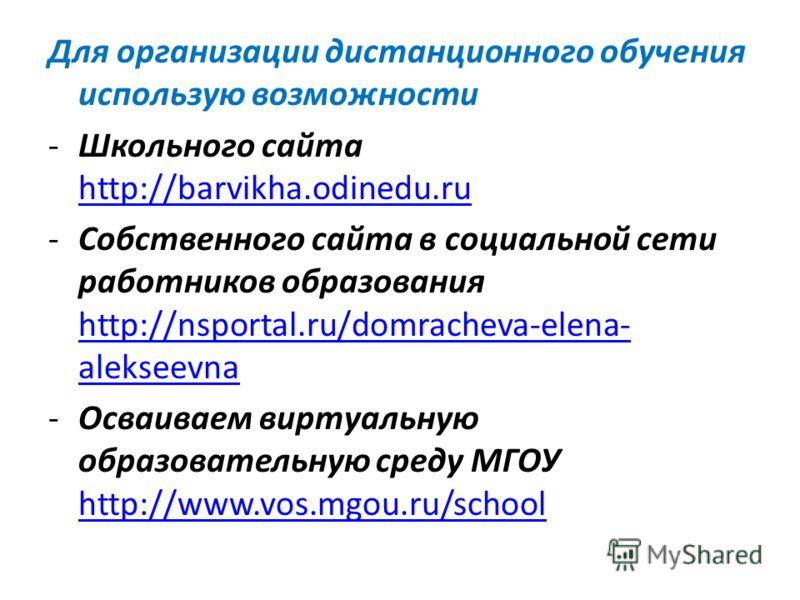 Для организации дистанционного обучения использую возможности -Школьного сайта http://barvikha.odinedu.ru http://barvikha.odinedu.ru -Собственного сайта в социальной сети работников образования http://nsportal.ru/domracheva-elena- alekseevna http://n