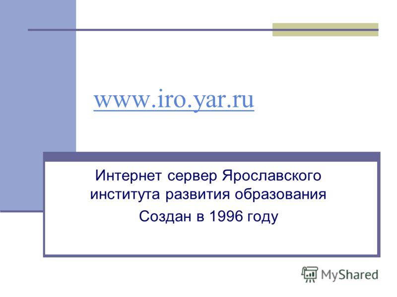 www.iro.yar.ru Интернет сервер Ярославского института развития образования Создан в 1996 году