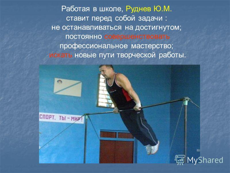Работая в школе, Руднев Ю.М. ставит перед собой задачи : не останавливаться на достигнутом; постоянно совершенствовать профессиональное мастерство; искать новые пути творческой работы.