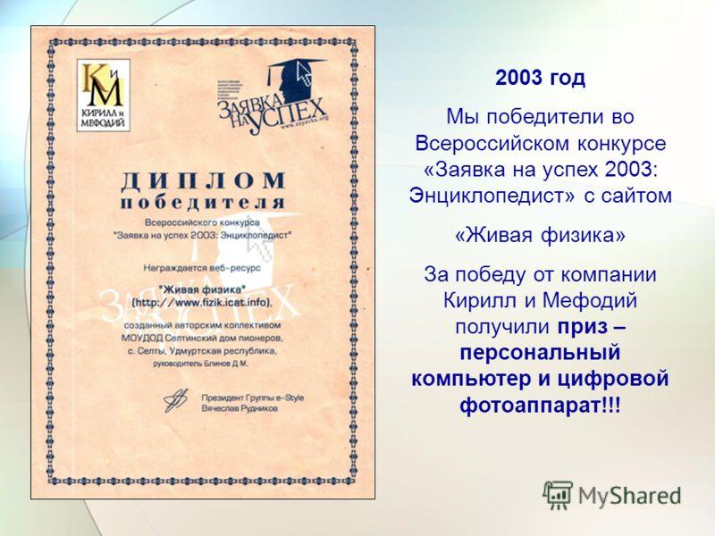 2003 год Мы победители во Всероссийском конкурсе «Заявка на успех 2003: Энциклопедист» с сайтом «Живая физика» За победу от компании Кирилл и Мефодий получили приз – персональный компьютер и цифровой фотоаппарат!!!