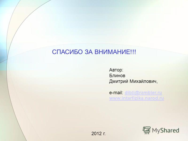 СПАСИБО ЗА ВНИМАНИЕ!!! Автор: Блинов Дмитрий Михайлович, e-mail: dibli@rambler.rudibli@rambler.ru www.intarfizika.narod.ru 2012 г.