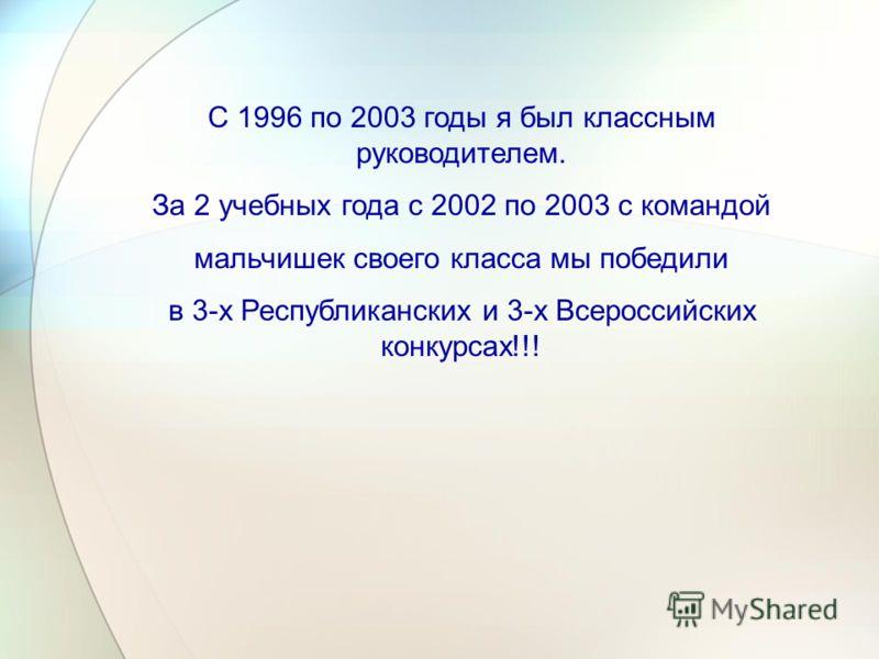 С 1996 по 2003 годы я был классным руководителем. За 2 учебных года с 2002 по 2003 с командой мальчишек своего класса мы победили в 3-х Республиканских и 3-х Всероссийских конкурсах!!!
