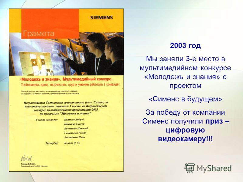 2003 год Мы заняли 3-е место в мультимедийном конкурсе «Молодежь и знания» с проектом «Сименс в будущем» За победу от компании Сименс получили приз – цифровую видеокамеру!!!
