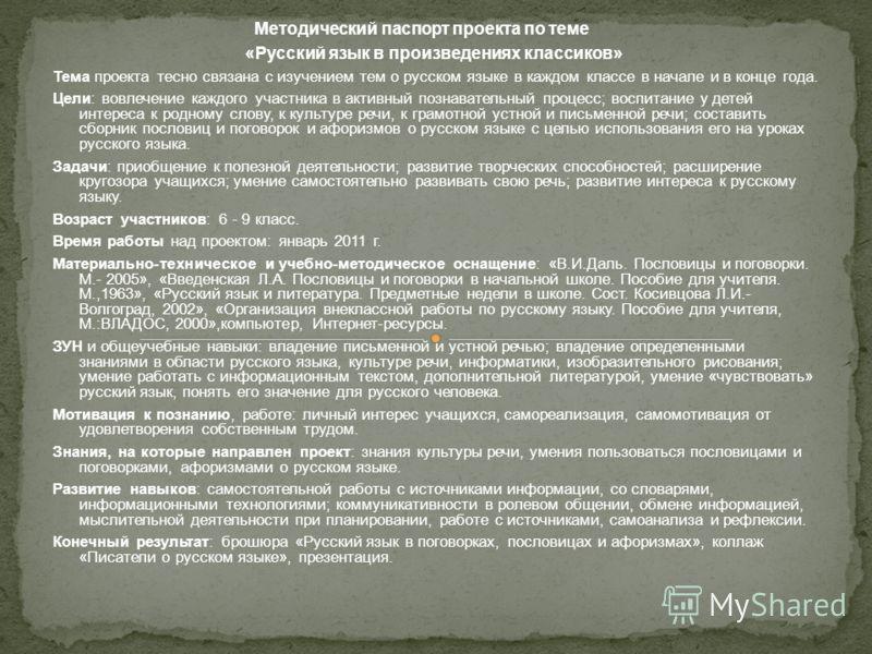 Методический паспорт проекта по теме «Русский язык в произведениях классиков» Тема проекта тесно связана с изучением тем о русском языке в каждом классе в начале и в конце года. Цели: вовлечение каждого участника в активный познавательный процесс; во