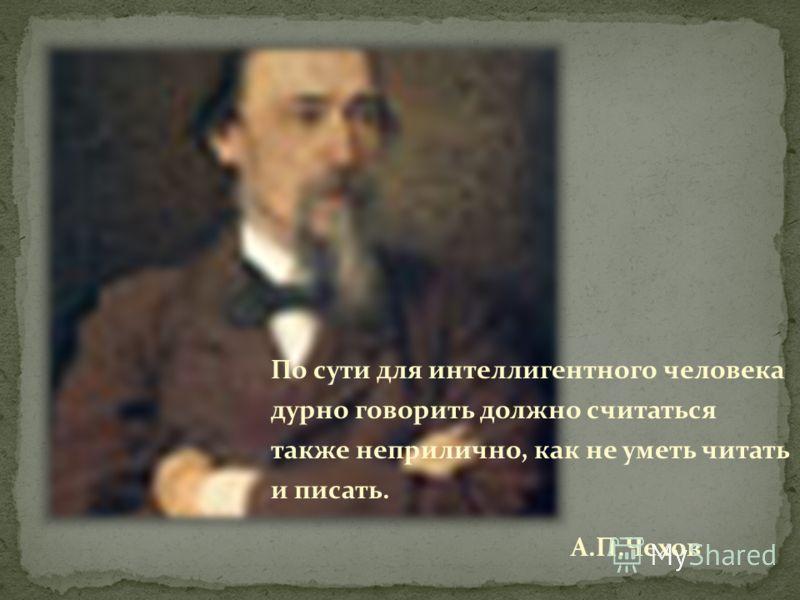 По сути для интеллигентного человека дурно говорить должно считаться также неприлично, как не уметь читать и писать. А.П.Чехов