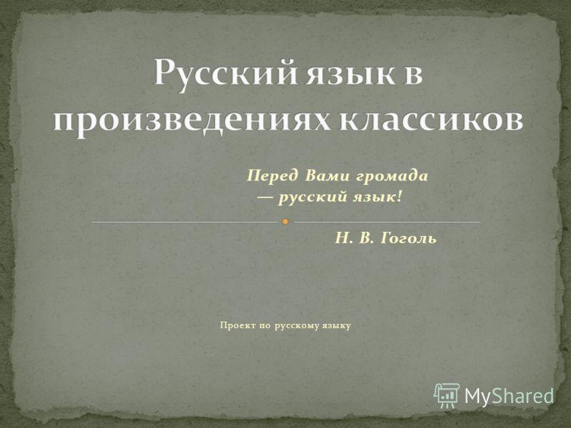 Перед Вами громада русский язык! Н. В. Гоголь Проект по русскому языку