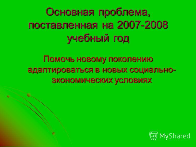 Основная проблема, поставленная на 2007-2008 учебный год Помочь новому поколению адаптироваться в новых социально- экономических условиях
