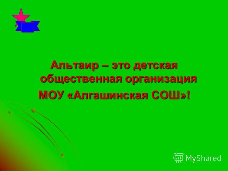 Альтаир – это детская общественная организация МОУ «Алгашинская СОШ»!