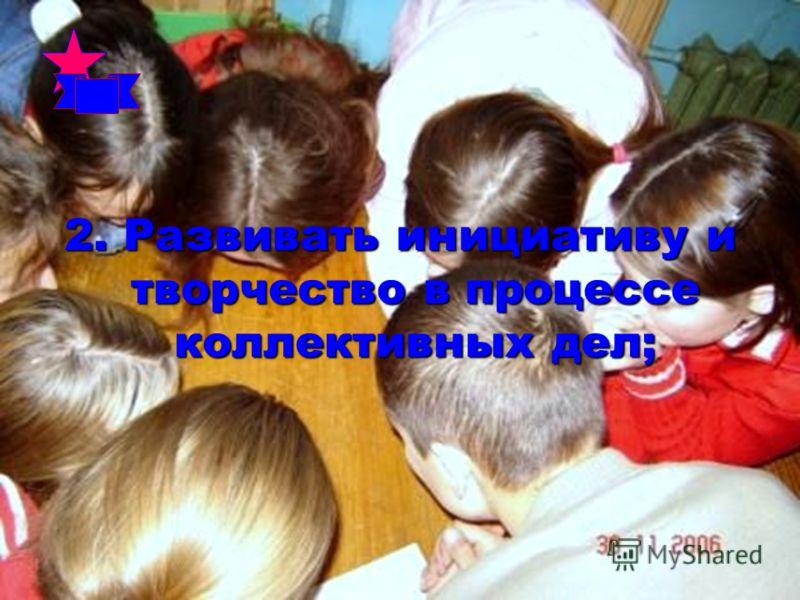 2. Развивать инициативу и творчество в процессе коллективных дел;