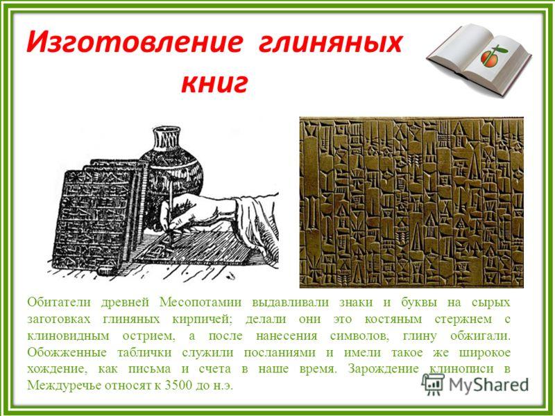 Изготовление глиняных книг Обитатели древней Месопотамии выдавливали знаки и буквы на сырых заготовках глиняных кирпичей; делали они это костяным стержнем с клиновидным острием, а после нанесения символов, глину обжигали. Обожженные таблички служили