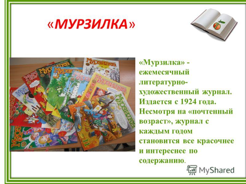 «МУРЗИЛКА» «Мурзилка» - ежемесячный литературно- художественный журнал. Издается с 1924 года. Несмотря на «почтенный возраст», журнал с каждым годом становится все красочнее и интереснее по содержанию.