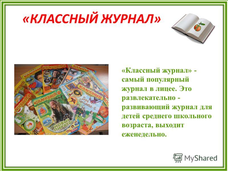 «КЛАССНЫЙ ЖУРНАЛ» «Классный журнал» - самый популярный журнал в лицее. Это развлекательно - развивающий журнал для детей среднего школьного возраста, выходит еженедельно.