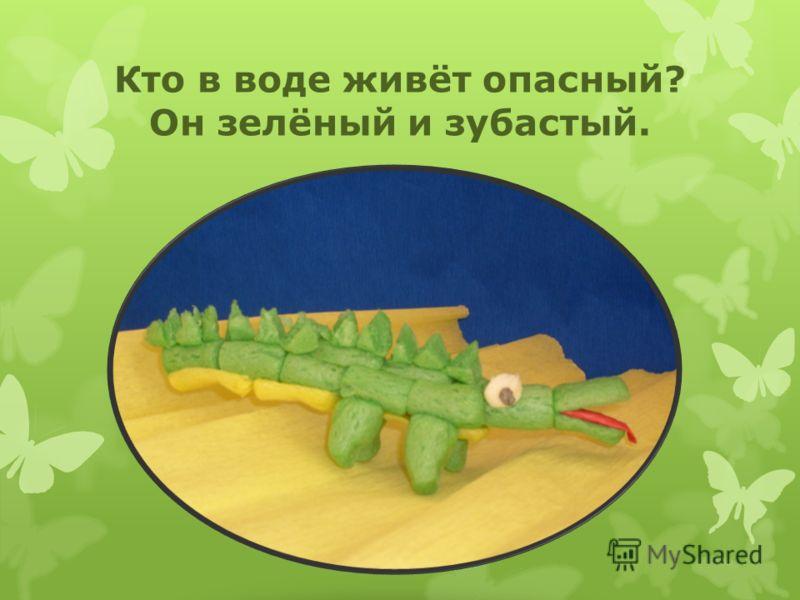 Кто в воде живёт опасный? Он зелёный и зубастый.