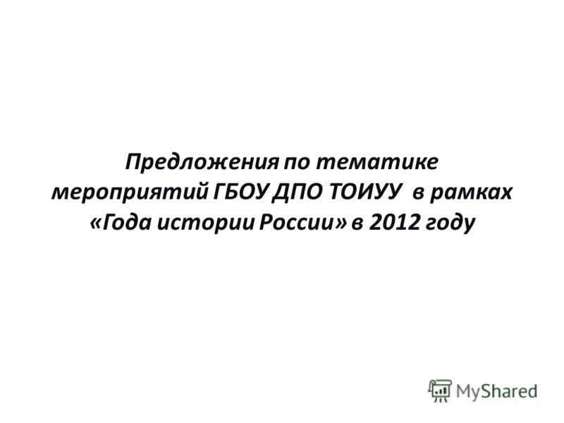 Предложения по тематике мероприятий ГБОУ ДПО ТОИУУ в рамках «Года истории России» в 2012 году