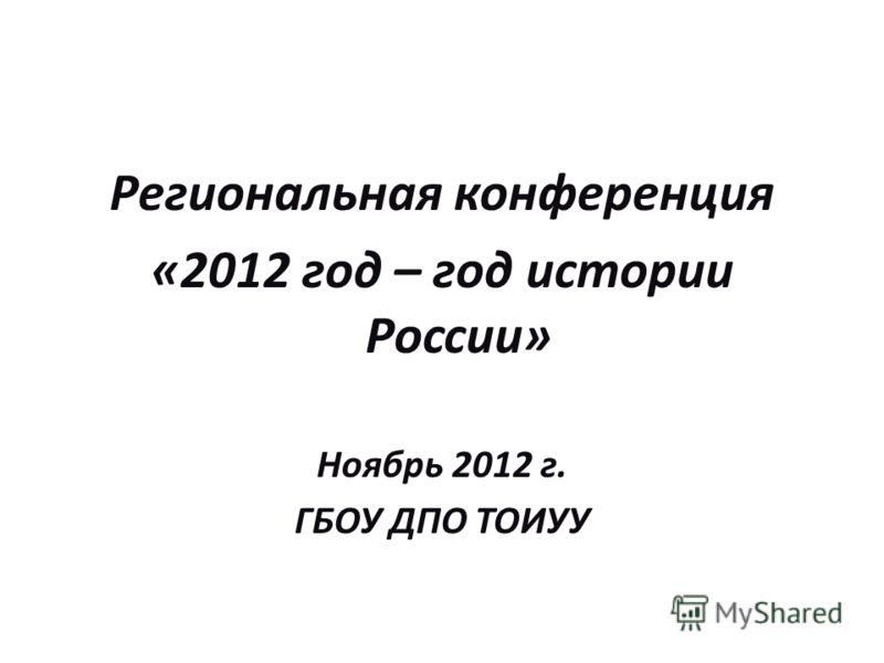Региональная конференция «2012 год – год истории России» Ноябрь 2012 г. ГБОУ ДПО ТОИУУ