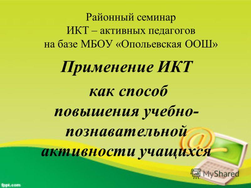 Районный семинар ИКТ – активных педагогов на базе МБОУ «Опольевская ООШ» Применение ИКТ как способ повышения учебно- познавательной активности учащихся