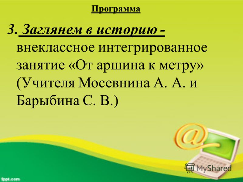 Программа 3. Заглянем в историю - внеклассное интегрированное занятие «От аршина к метру» (Учителя Мосевнина А. А. и Барыбина С. В.)