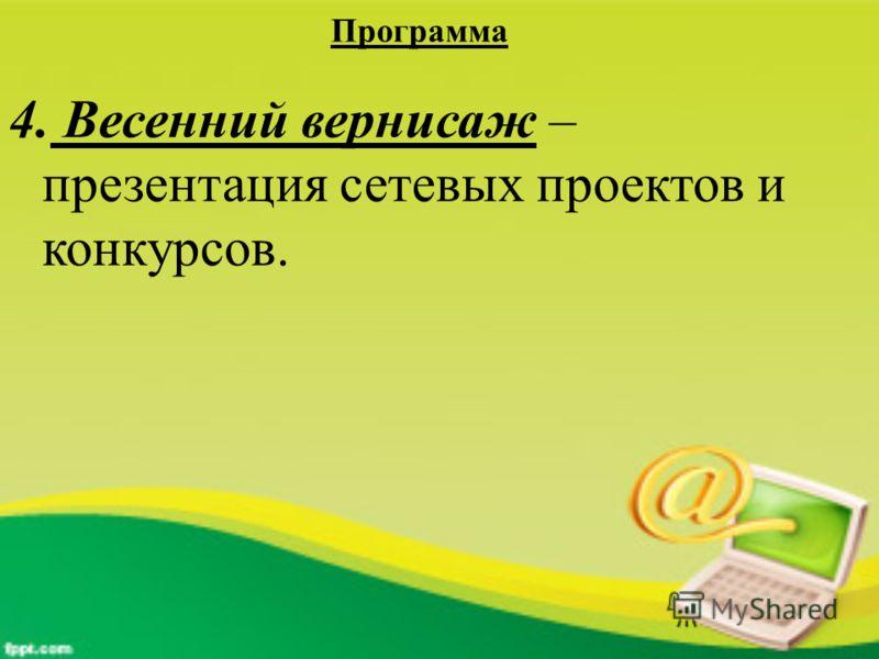 Программа 4. Весенний вернисаж – презентация сетевых проектов и конкурсов.