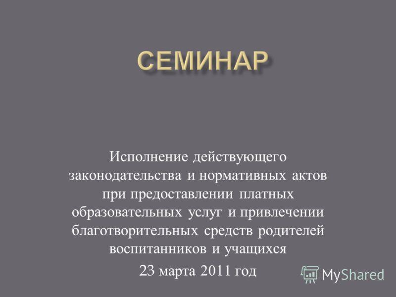 Исполнение действующего законодательства и нормативных актов при предоставлении платных образовательных услуг и привлечении благотворительных средств родителей воспитанников и учащихся 23 марта 2011 год