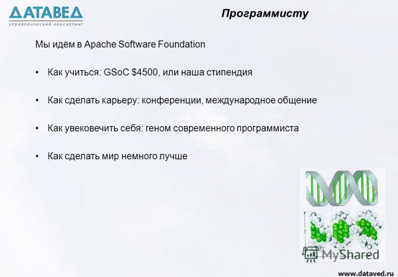 www.dataved.ru Мы идём в Apache Software Foundation Как учиться: GSoC $4500, или наша стипендия Как сделать карьеру: конференции, международное общение Как увековечить себя: геном современного программиста Как сделать мир немного лучше Программисту