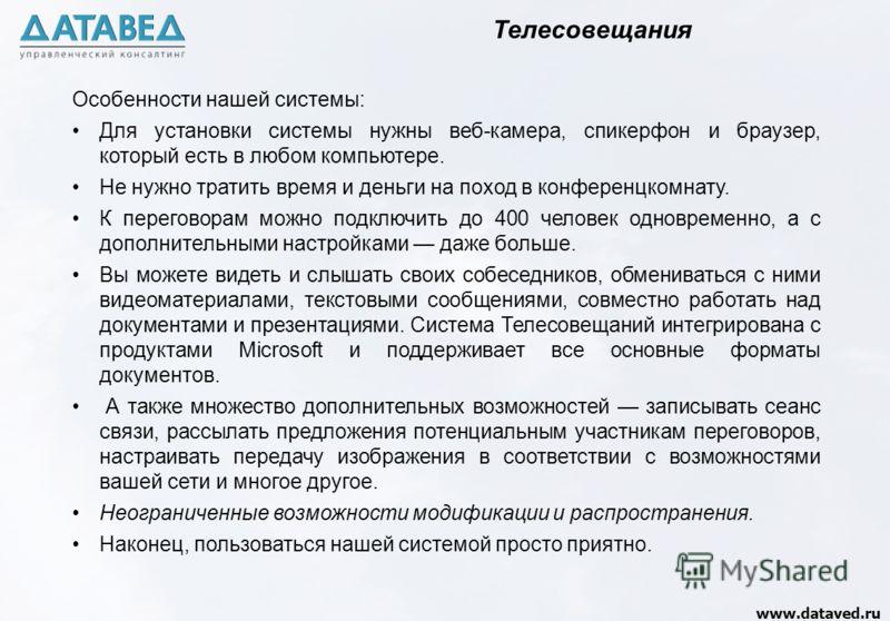 www.dataved.ru Особенности нашей системы: Для установки системы нужны веб-камера, спикерфон и браузер, который есть в любом компьютере. Не нужно тратить время и деньги на поход в конференцкомнату. К переговорам можно подключить до 400 человек одновре
