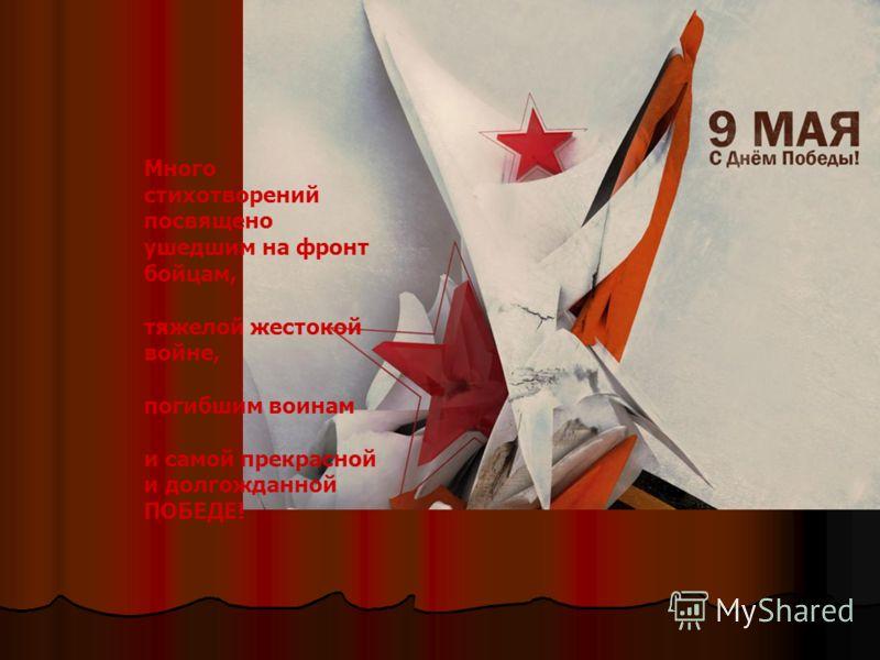Много стихотворений посвящено ушедшим на фронт бойцам, тяжелой жестокой войне, погибшим воинам и самой прекрасной и долгожданной ПОБЕДЕ!