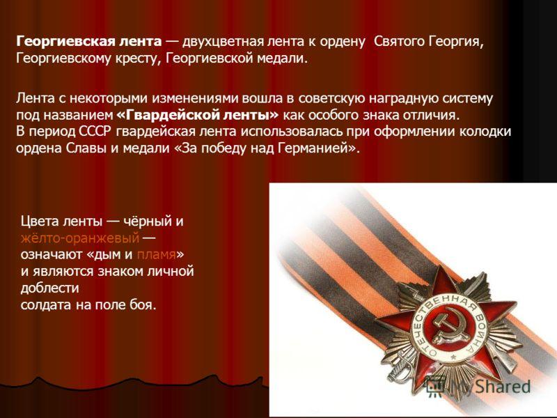 Георгиевская лента двухцветная лента к ордену Святого Георгия, Георгиевскому кресту, Георгиевской медали. Лента с некоторыми изменениями вошла в советскую наградную систему под названием «Гвардейской ленты» как особого знака отличия. В период СССР гв