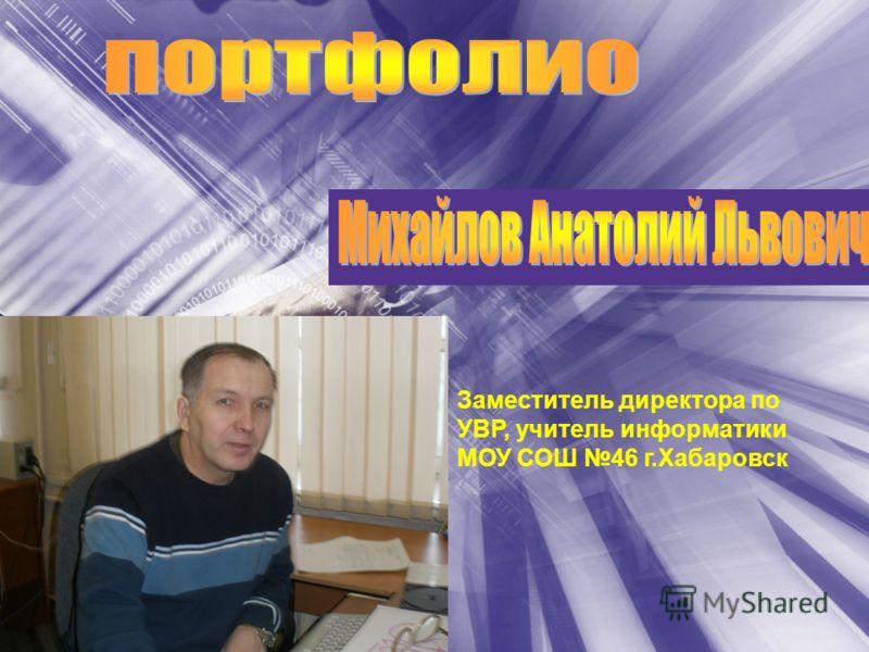 Заместитель директора по УВР, учитель информатики МОУ СОШ 46 г.Хабаровск