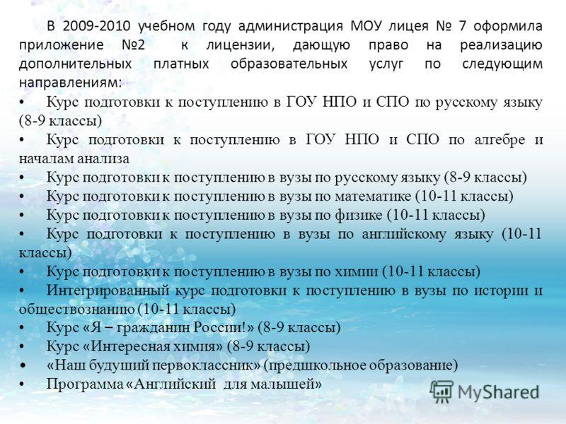 В 2009-2010 учебном году администрация МОУ лицея 7 оформила приложение 2 к лицензии, дающую право на реализацию дополнительных платных образовательных услуг по следующим направлениям: Курс подготовки к поступлению в ГОУ НПО и СПО по русскому языку (8