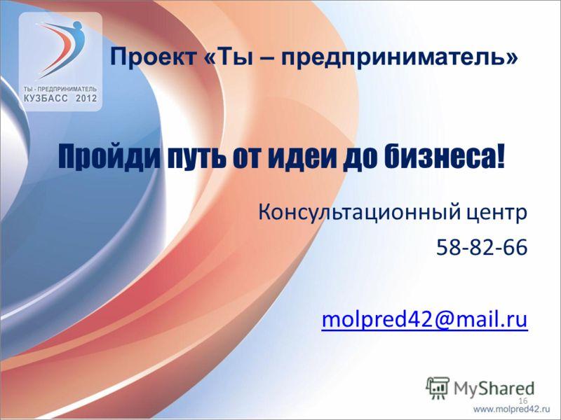 Пройди путь от идеи до бизнеса! Консультационный центр 58-82-66 molpred42@mail.ru 16 Проект «Ты – предприниматель»